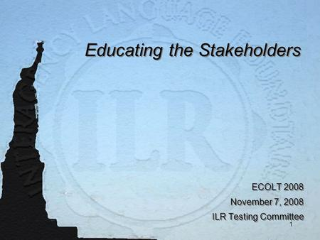 1 <strong>Educating</strong> the Stakeholders ECOLT 2008 November 7, 2008 ILR Testing Committee ECOLT 2008 November 7, 2008 ILR Testing Committee.