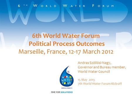 6th World Water Forum Political Process Outcomes Marseille, France, 12-17 March 2012 Andras Szöllösi-Nagy, Governor and Bureau member, World Water Council.