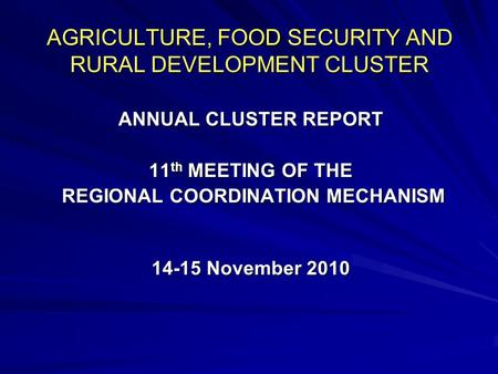 AGRICULTURE, FOOD SECURITY AND RURAL DEVELOPMENT CLUSTER ANNUAL CLUSTER REPORT 11 th MEETING OF THE REGIONAL COORDINATION MECHANISM REGIONAL COORDINATION.