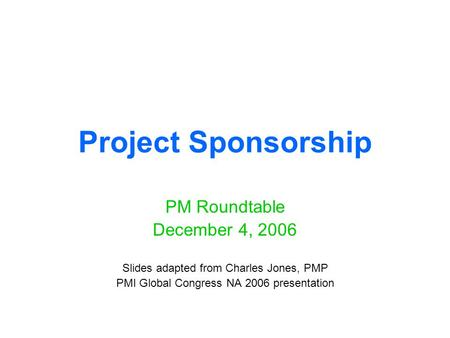 Project Sponsorship PM Roundtable December 4, 2006 Slides adapted from Charles Jones, PMP PMI Global Congress NA 2006 presentation.