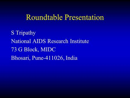 Roundtable Presentation S Tripathy National AIDS Research Institute 73 G Block, MIDC Bhosari, Pune-411026, India.