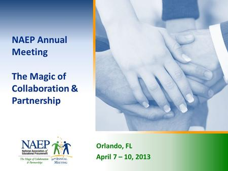 Orlando, FL April 7 – 10, 2013 NAEP Annual Meeting The Magic of Collaboration & Partnership.