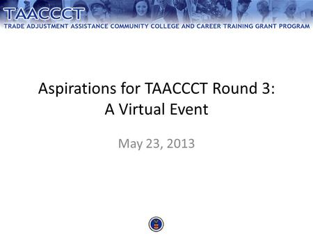 Aspirations for TAACCCT Round 3: A Virtual Event May 23, 2013.
