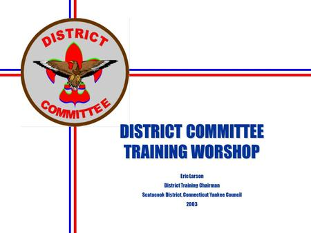 DISTRICT COMMITTEE TRAINING WORSHOP Eric Larson District Training Chairman Scatacook District, Connecticut Yankee Council 2003.