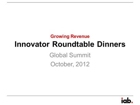 Innovator Roundtable Dinners Global Summit October, 2012 Growing Revenue.