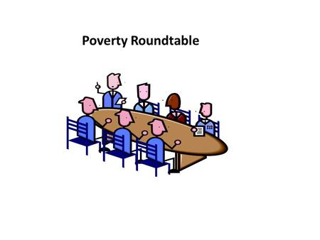 Poverty Roundtable. Research CALC-First Meeting Poverty Roundtable Definition of Poverty: People live in poverty when denied the income and resources.