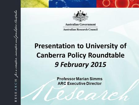Professor Marian Simms ARC Executive Director Presentation to University of Canberra Policy Roundtable 9 February 2015.