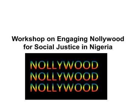 Workshop on Engaging Nollywood for Social Justice in Nigeria.