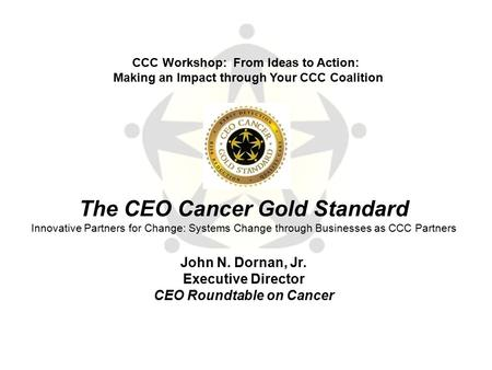 The CEO Cancer Gold Standard Innovative Partners for Change: Systems Change through Businesses as CCC Partners John N. Dornan, Jr. Executive Director CEO.