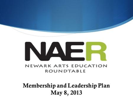 Membership and Leadership Plan May 8, 2013. The Newark Arts Education Roundtable (NAER) Our mission is to collaborate to ensure that all children PreK.