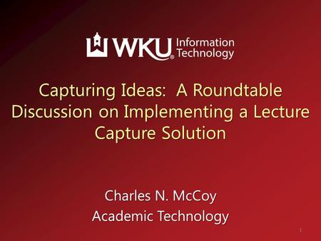 Capturing Ideas: A Roundtable Discussion on Implementing a Lecture Capture Solution Charles N. McCoy Academic Technology 1.