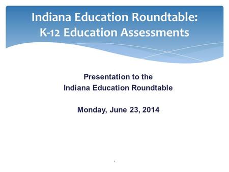 Indiana Education Roundtable: K-12 Education Assessments Presentation to the Indiana Education Roundtable Monday, June 23, 2014 1.