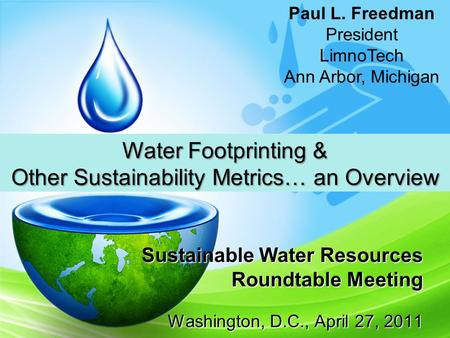 Sustainable Water Resources Roundtable Meeting Washington, D.C., April 27, 2011 Water Footprinting & Other Sustainability Metrics… an Overview Paul L.