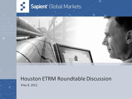Houston ETRM Roundtable Discussion May 8, 2012. 2 © COPYRIGHT 2011 SAPIENT CORPORATION | CONFIDENTIAL Agenda Introductions15 mins Sapient Keynote Presentation.