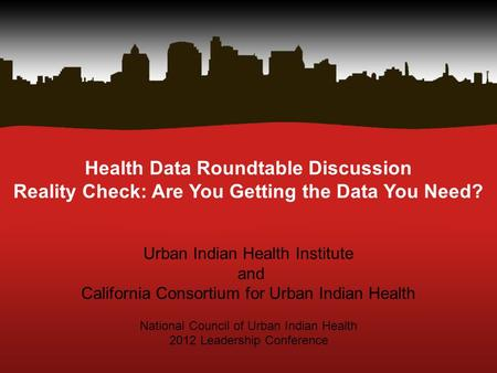 Health Data Roundtable Discussion Reality Check: Are You Getting the Data You Need? Urban Indian Health Institute and California Consortium for Urban Indian.