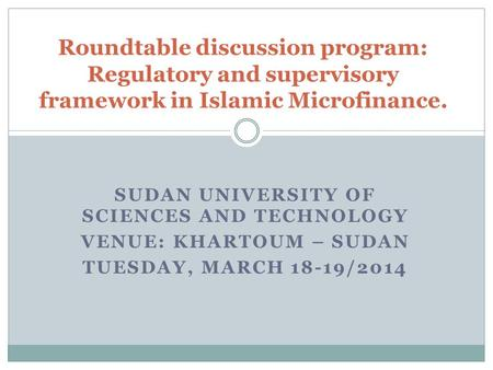 SUDAN UNIVERSITY OF SCIENCES AND TECHNOLOGY VENUE: KHARTOUM – SUDAN TUESDAY, MARCH 18-19/2014 Roundtable discussion program: Regulatory and supervisory.