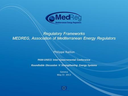 Regulatory Frameworks MEDREG, Association of Mediterranean Energy Regulators Philippe Raillon PAM-UNECE inter-Governmental Conference Roundtable Discussion.