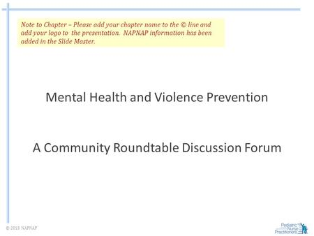 © 2013 NAPNAP Mental Health and Violence Prevention A Community Roundtable Discussion Forum Note to Chapter – Please add your chapter name to the © line.