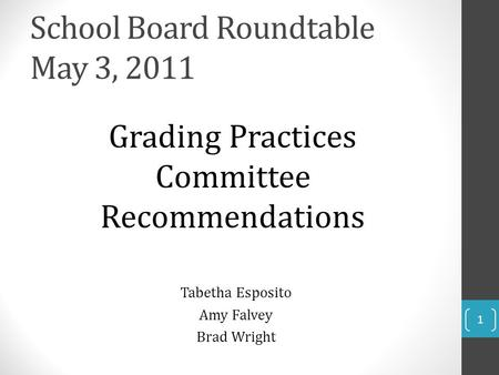 School Board Roundtable May 3, 2011 Grading Practices Committee Recommendations Tabetha Esposito Amy Falvey Brad Wright 1.