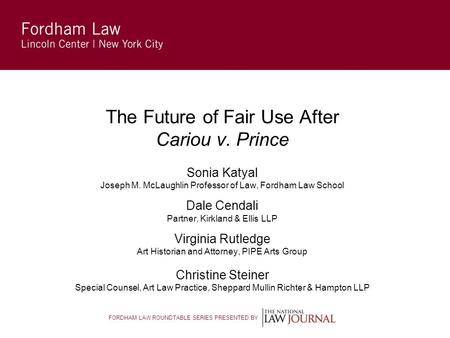 FORDHAM LAW ROUNDTABLE SERIES PRESENTED BY The Future of Fair Use After Cariou v. Prince Sonia Katyal Joseph M. McLaughlin Professor of Law, Fordham Law.