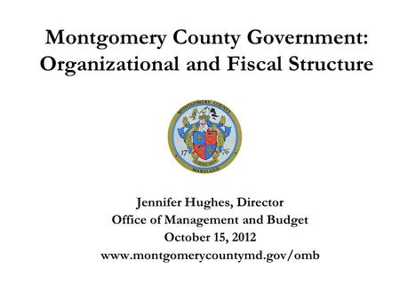 Montgomery County Government: Organizational and Fiscal Structure Jennifer Hughes, Director Office of Management and Budget October 15, 2012 www.montgomerycountymd.gov/omb.