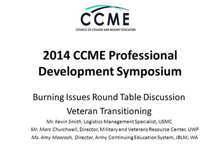 2014 CCME Professional Development Symposium Burning Issues Round Table Discussion Veteran Transitioning Mr. Kevin Smith, Logistics Management Specialist,