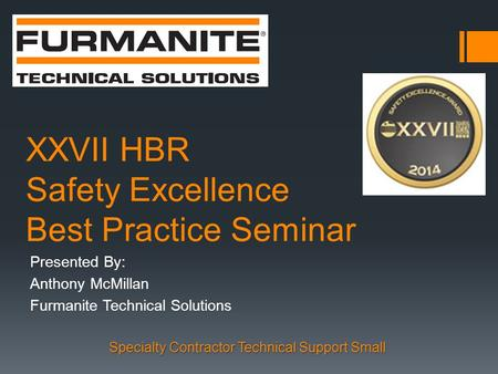 XXVII HBR Safety Excellence Best Practice Seminar Presented By: Anthony McMillan Furmanite Technical Solutions Specialty Contractor Technical Support Small.