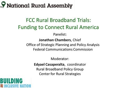 FCC Rural Broadband Trials: Funding to Connect Rural America Panelist: Jonathan Chambers, Chief Office of Strategic Planning and Policy Analysis Federal.