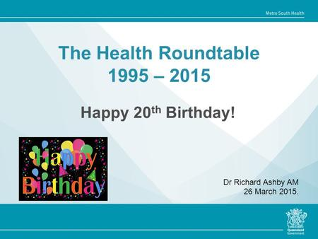 The Health Roundtable 1995 – 2015 Happy 20 th Birthday! Dr Richard Ashby AM 26 March 2015.