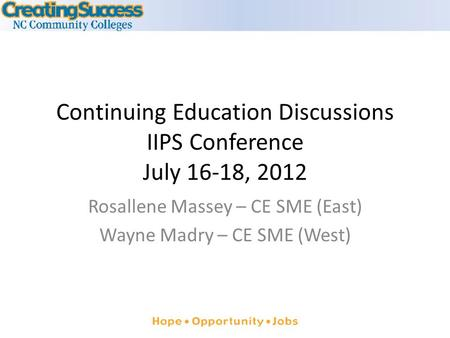 Continuing Education Discussions IIPS Conference July 16-18, 2012 Rosallene Massey – CE SME (East) Wayne Madry – CE SME (West)