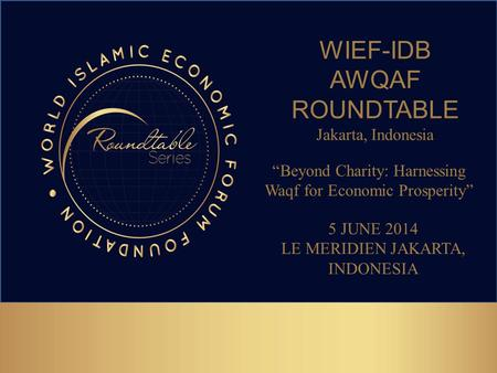 "WIEF-IDB AWQAF ROUNDTABLE Jakarta, Indonesia 5 JUNE 2014 LE MERIDIEN JAKARTA, INDONESIA ""Beyond Charity: Harnessing Waqf for Economic Prosperity"""