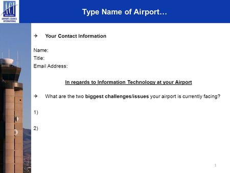 1 Type Name of Airport…  Your Contact Information Name: Title: Email Address: In regards to Information Technology at your Airport  What are the two.