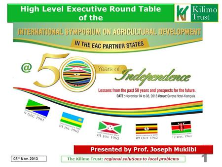 High Level Executive Round Table of the 08 th Nov. 2013 The Kilimo Trust: regional solutions to local problems 1 Presented by Prof. Joseph Mukiibi.