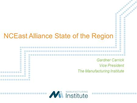 NCEast Alliance State of the Region Gardner Carrick Vice President The Manufacturing Institute.