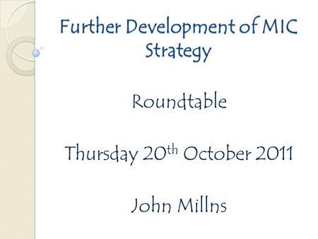 Further Development of MIC Strategy Roundtable Thursday 20 th October 2011 John Millns.