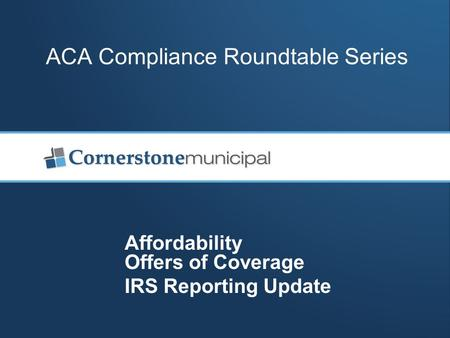ACA Compliance Roundtable Series Affordability Offers of Coverage IRS Reporting Update.