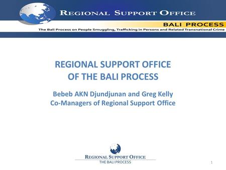 REGIONAL SUPPORT OFFICE OF THE BALI PROCESS Bebeb AKN Djundjunan and Greg Kelly Co-Managers of Regional Support Office 1.
