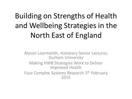 Building on Strengths of Health and Wellbeing Strategies in the North East of England Alyson Learmonth, Honorary Senior Lecturer, Durham University Making.