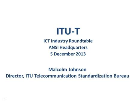Malcolm Johnson Director, ITU Telecommunication Standardization Bureau ITU-T ICT Industry Roundtable ANSI Headquarters 5 December 2013 1.