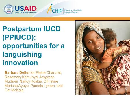 Postpartum IUCD (PPIUCD): opportunities for a languishing innovation Barbara Deller for Elaine Charurat, Rosemary Kamunya, Joygrace Muthoni, Nancy Koskie,