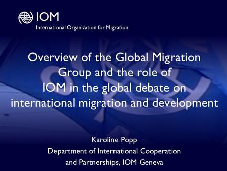 1 Overview of the Global Migration Group and the role of IOM in the global debate on international migration and development Karoline Popp Department of.