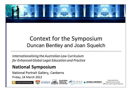 Context for the Symposium Duncan Bentley and Joan Squelch Internationalising the Australian Law Curriculum for Enhanced Global Legal Education and Practice.