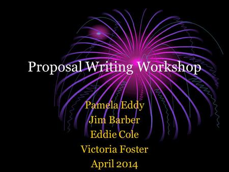 Proposal Writing Workshop Pamela Eddy Jim Barber Eddie Cole Victoria Foster April 2014.