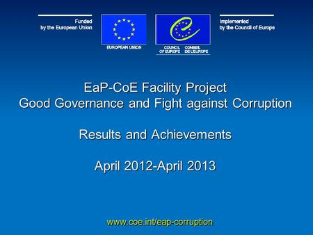 EaP-CoE Facility Project Good Governance and Fight against Corruption Results and Achievements April 2012-April 2013 www.coe.int/eap-corruption.