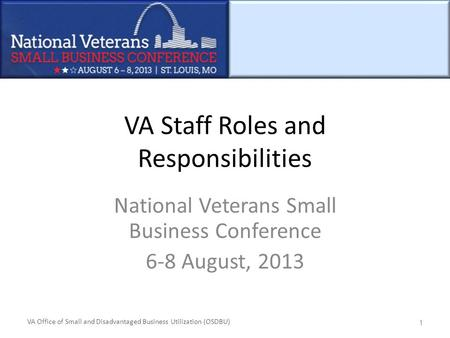 VA Office of Small and Disadvantaged Business Utilization (OSDBU) VA Staff Roles and Responsibilities National Veterans Small Business Conference 6-8 August,