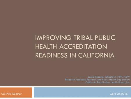 IMPROVING TRIBAL PUBLIC HEALTH ACCREDITATION READINESS IN CALIFORNIA Jamie Ishcomer (Choctaw), MPH, MSW Research Associate, Research and Public Health.