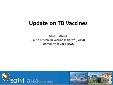 Update on TB Vaccines Mark Hatherill South African TB Vaccine Initiative (SATVI) University of Cape Town.