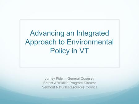 Jamey Fidel – General Counsel/ Forest & Wildlife Program Director Vermont Natural Resources Council Advancing an Integrated Approach to Environmental Policy.
