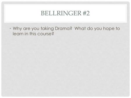 BELLRINGER #2 Why are you taking Drama? What do you hope to learn in this course?