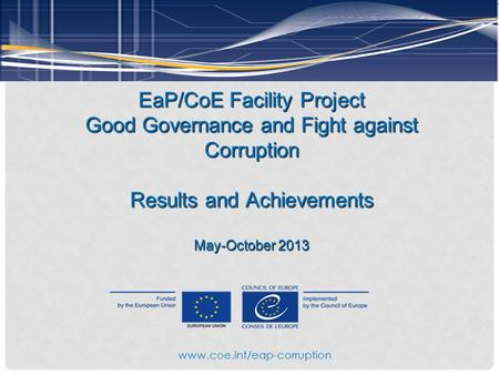 EaP/CoE Facility Project Good Governance and Fight against Corruption Results and Achievements May-October 2013 www.coe.int/eap-corruption.